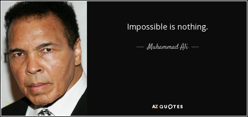 Impossible is nothing. - Muhammad Ali