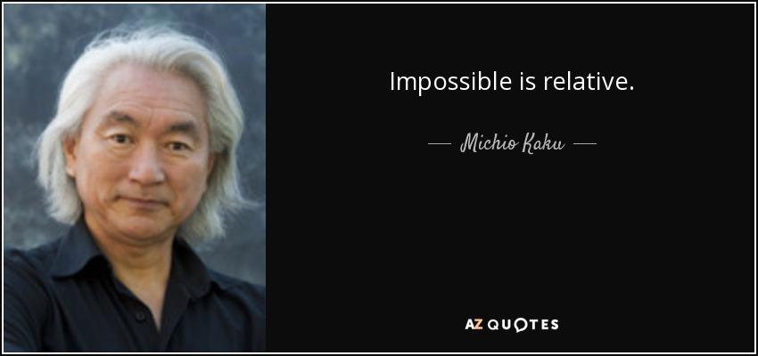 Impossible is relative. - Michio Kaku