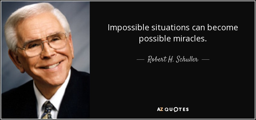 Impossible situations can become possible miracles. - Robert H. Schuller