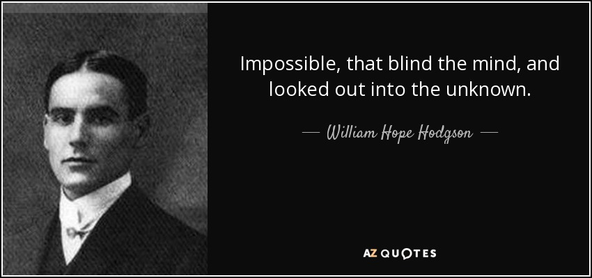 Impossible, that blind the mind, and looked out into the unknown. - William Hope Hodgson