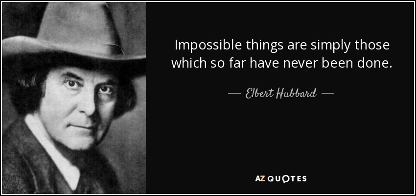 Impossible things are simply those which so far have never been done. - Elbert Hubbard