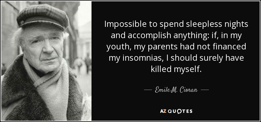 Impossible to spend sleepless nights and accomplish anything: if, in my youth, my parents had not financed my insomnias, I should surely have killed myself. - Emile M. Cioran