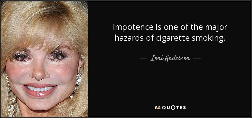 Impotence is one of the major hazards of cigarette smoking. - Loni Anderson