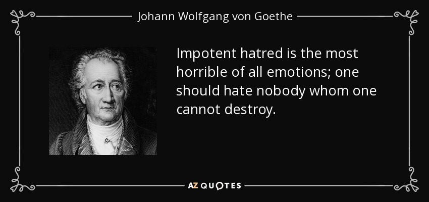 Impotent hatred is the most horrible of all emotions; one should hate nobody whom one cannot destroy. - Johann Wolfgang von Goethe