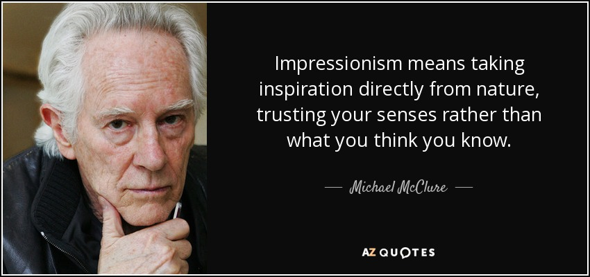 Impressionism means taking inspiration directly from nature, trusting your senses rather than what you think you know. - Michael McClure