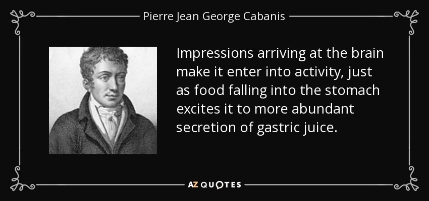 Impressions arriving at the brain make it enter into activity, just as food falling into the stomach excites it to more abundant secretion of gastric juice. - Pierre Jean George Cabanis