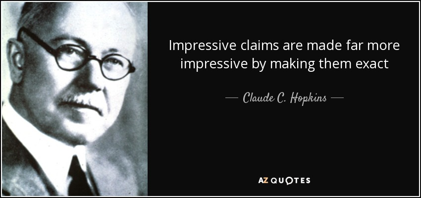 Impressive claims are made far more impressive by making them exact - Claude C. Hopkins