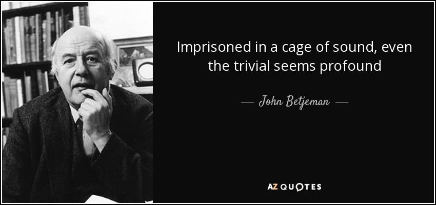 Imprisoned in a cage of sound, even the trivial seems profound - John Betjeman