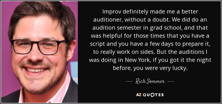 Improv definitely made me a better auditioner, without a doubt. We did do an audition semester in grad school, and that was helpful for those times that you have a script and you have a few days to prepare it, to really work on sides. But the auditions I was doing in New York, if you got it the night before, you were very lucky. - Rich Sommer