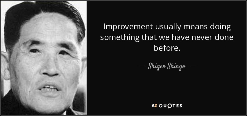 Improvement usually means doing something that we have never done before. - Shigeo Shingo