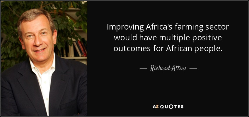 Improving Africa's farming sector would have multiple positive outcomes for African people. - Richard Attias