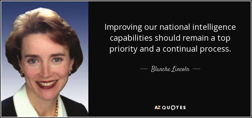 Improving our national intelligence capabilities should remain a top priority and a continual process. - Blanche Lincoln