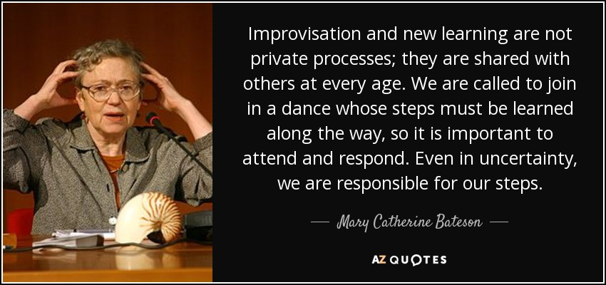 Improvisation and new learning are not private processes; they are shared with others at every age. We are called to join in a dance whose steps must be learned along the way, so it is important to attend and respond. Even in uncertainty, we are responsible for our steps. - Mary Catherine Bateson