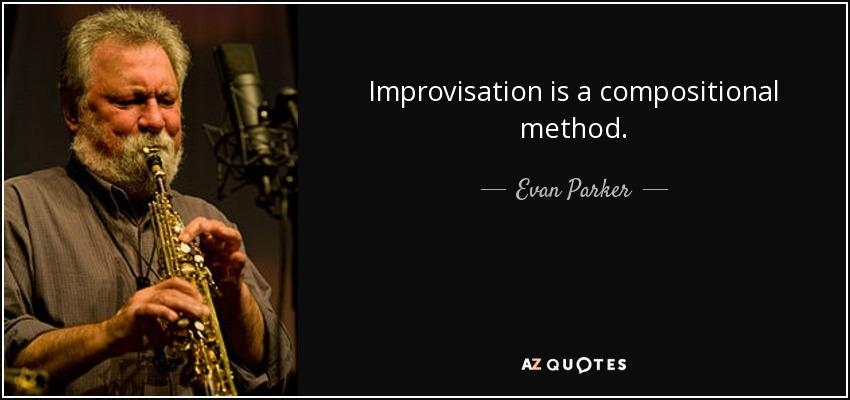 Improvisation is a compositional method. - Evan Parker