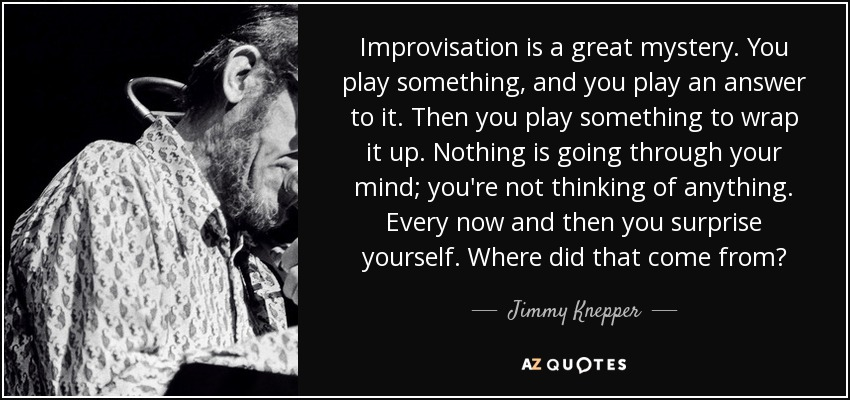 Improvisation is a great mystery. You play something, and you play an answer to it. Then you play something to wrap it up. Nothing is going through your mind; you're not thinking of anything. Every now and then you surprise yourself. Where did that come from? - Jimmy Knepper