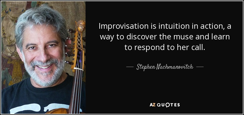 Improvisation is intuition in action, a way to discover the muse and learn to respond to her call. - Stephen Nachmanovitch