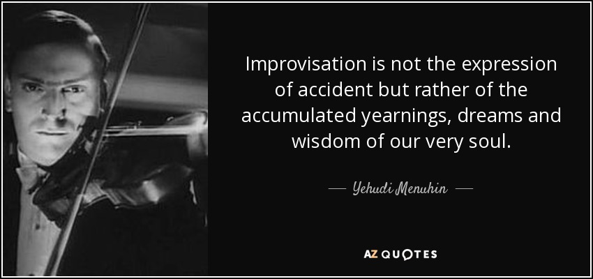 Improvisation is not the expression of accident but rather of the accumulated yearnings, dreams and wisdom of our very soul. - Yehudi Menuhin