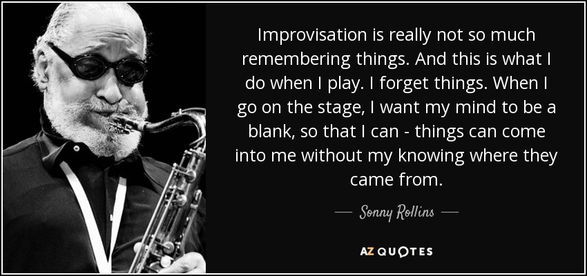 Improvisation is really not so much remembering things. And this is what I do when I play. I forget things. When I go on the stage, I want my mind to be a blank, so that I can - things can come into me without my knowing where they came from. - Sonny Rollins