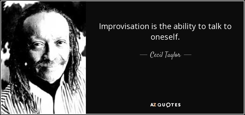Improvisation is the ability to talk to oneself. - Cecil Taylor