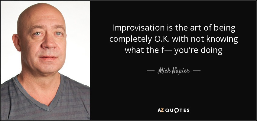 Improvisation is the art of being completely O.K. with not knowing what the f— you're doing - Mick Napier
