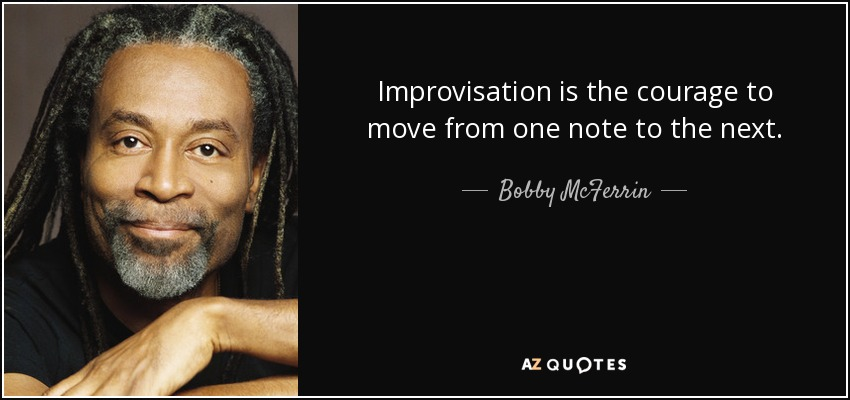Improvisation is the courage to move from one note to the next. - Bobby McFerrin