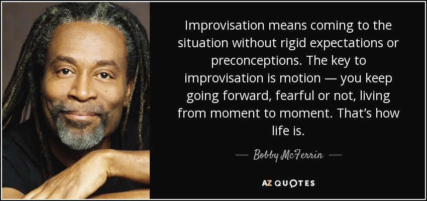 Improvisation means coming to the situation without rigid expectations or preconceptions. The key to improvisation is motion — you keep going forward, fearful or not, living from moment to moment. That's how life is. - Bobby McFerrin