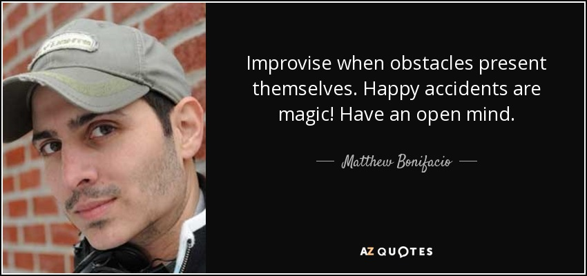 Improvise when obstacles present themselves. Happy accidents are magic! Have an open mind. - Matthew Bonifacio