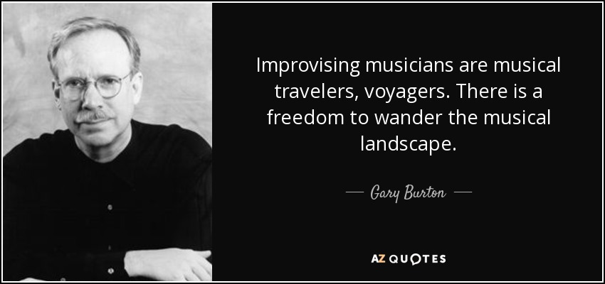 Improvising musicians are musical travelers, voyagers. There is a freedom to wander the musical landscape. - Gary Burton