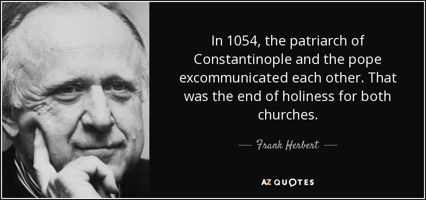 In 1054, the patriarch of Constantinople and the pope excommunicated each other. That was the end of holiness for both churches. - Frank Herbert