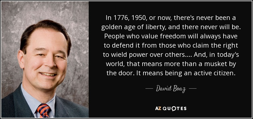 In 1776, 1950, or now, there's never been a golden age of liberty, and there never will be. People who value freedom will always have to defend it from those who claim the right to wield power over others. ... And, in today's world, that means more than a musket by the door. It means being an active citizen. - David Boaz