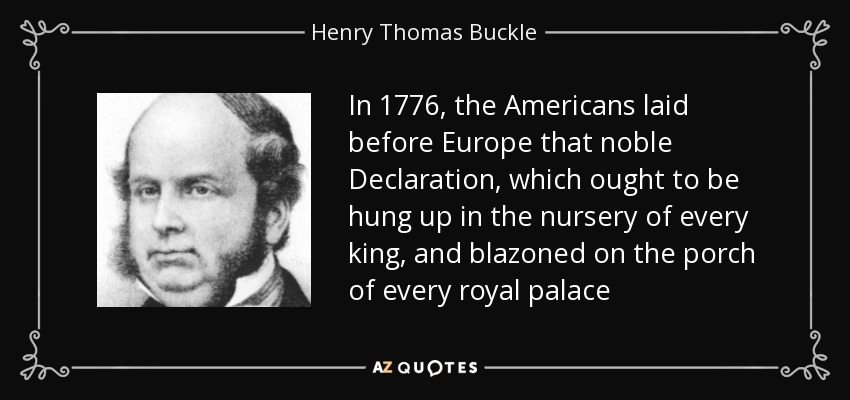 In 1776, the Americans laid before Europe that noble Declaration, which ought to be hung up in the nursery of every king, and blazoned on the porch of every royal palace - Henry Thomas Buckle