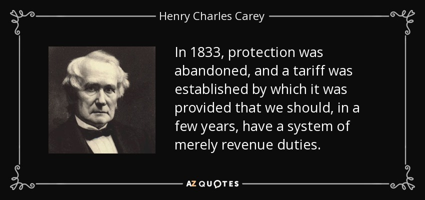 In 1833, protection was abandoned, and a tariff was established by which it was provided that we should, in a few years, have a system of merely revenue duties. - Henry Charles Carey