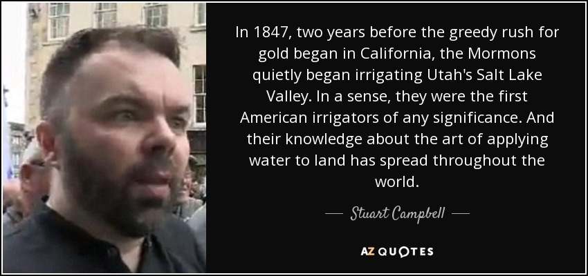 In 1847, two years before the greedy rush for gold began in California, the Mormons quietly began irrigating Utah's Salt Lake Valley. In a sense, they were the first American irrigators of any significance. And their knowledge about the art of applying water to land has spread throughout the world. - Stuart Campbell