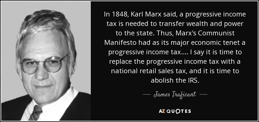 In 1848, Karl Marx said, a progressive income tax is needed to transfer wealth and power to the state. Thus, Marx's Communist Manifesto had as its major economic tenet a progressive income tax. ... I say it is time to replace the progressive income tax with a national retail sales tax, and it is time to abolish the IRS. - James Traficant