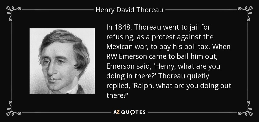 In 1848, Thoreau went to jail for refusing, as a protest against the Mexican war, to pay his poll tax. When RW Emerson came to bail him out, Emerson said, 'Henry, what are you doing in there?' Thoreau quietly replied, 'Ralph, what are you doing out there?' - Henry David Thoreau