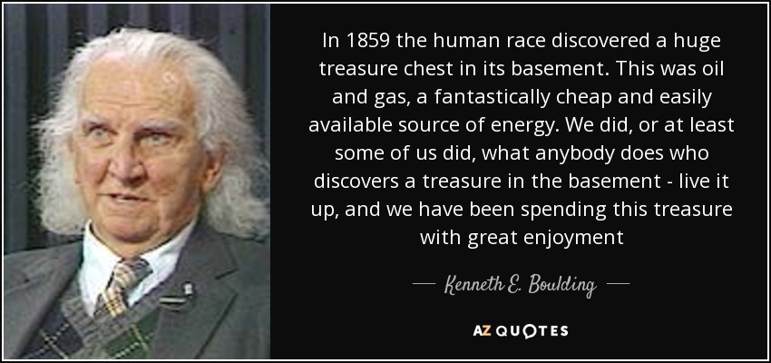 In 1859 the human race discovered a huge treasure chest in its basement. This was oil and gas, a fantastically cheap and easily available source of energy. We did, or at least some of us did, what anybody does who discovers a treasure in the basement - live it up, and we have been spending this treasure with great enjoyment - Kenneth E. Boulding