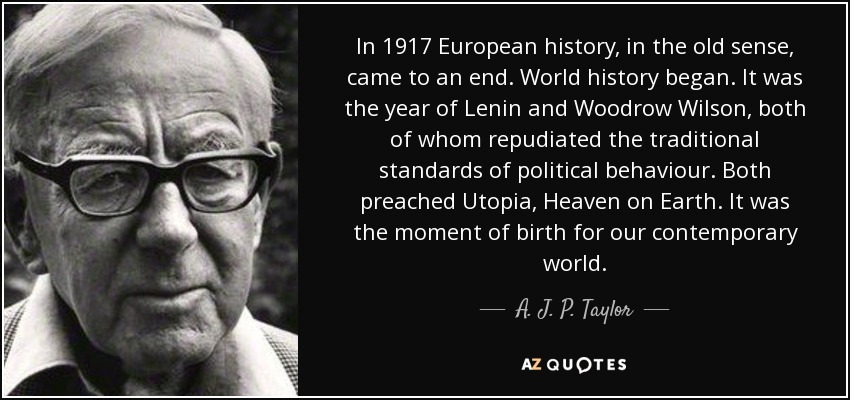 In 1917 European history, in the old sense, came to an end. World history began. It was the year of Lenin and Woodrow Wilson, both of whom repudiated the traditional standards of political behaviour. Both preached Utopia, Heaven on Earth. It was the moment of birth for our contemporary world. - A. J. P. Taylor