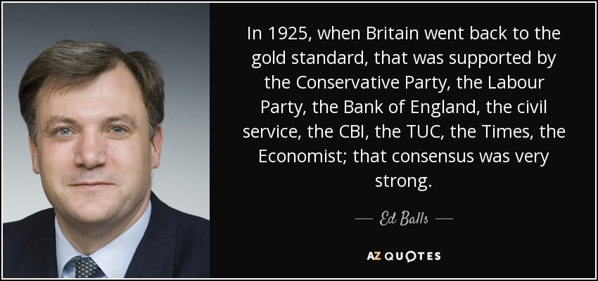 In 1925, when Britain went back to the gold standard, that was supported by the Conservative Party, the Labour Party, the Bank of England, the civil service, the CBI, the TUC, the Times, the Economist; that consensus was very strong. - Ed Balls