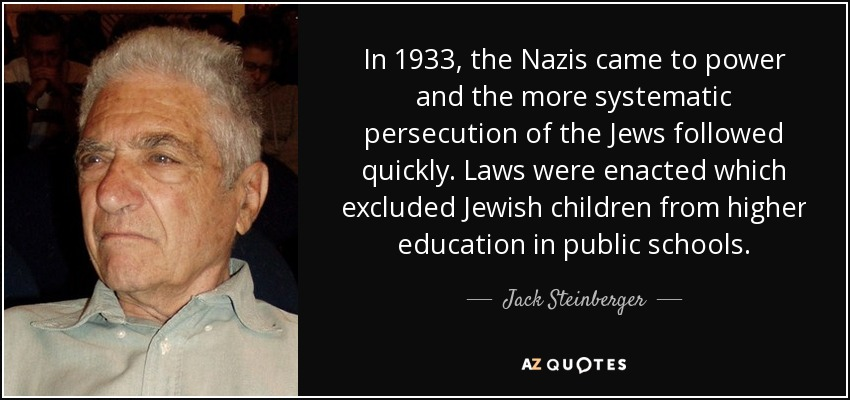 In 1933, the Nazis came to power and the more systematic persecution of the Jews followed quickly. Laws were enacted which excluded Jewish children from higher education in public schools. - Jack Steinberger