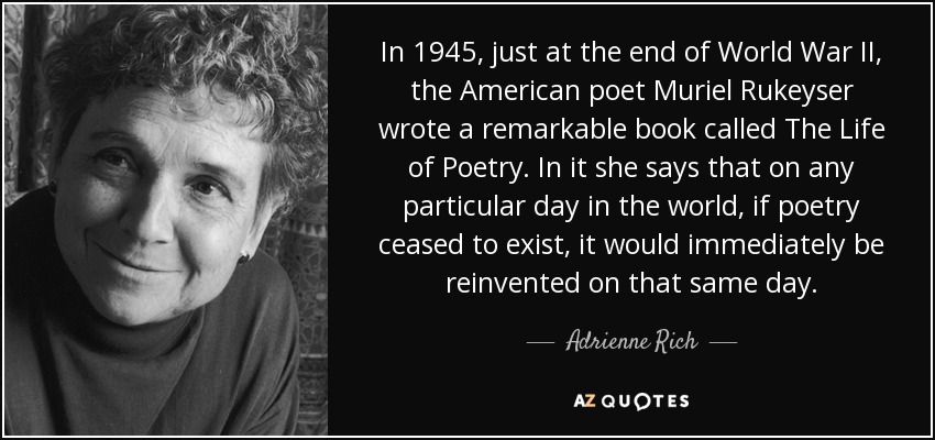 In 1945, just at the end of World War II, the American poet Muriel Rukeyser wrote a remarkable book called The Life of Poetry. In it she says that on any particular day in the world, if poetry ceased to exist, it would immediately be reinvented on that same day. - Adrienne Rich