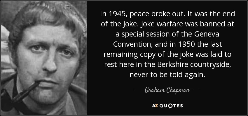 In 1945, peace broke out. It was the end of the Joke. Joke warfare was banned at a special session of the Geneva Convention, and in 1950 the last remaining copy of the joke was laid to rest here in the Berkshire countryside, never to be told again. - Graham Chapman