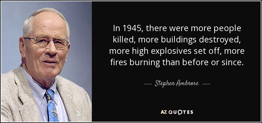 In 1945, there were more people killed, more buildings destroyed, more high explosives set off, more fires burning than before or since. - Stephen Ambrose