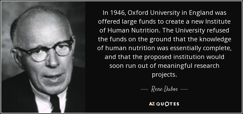 In 1946, Oxford University in England was offered large funds to create a new Institute of Human Nutrition. The University refused the funds on the ground that the knowledge of human nutrition was essentially complete, and that the proposed institution would soon run out of meaningful research projects. - Rene Dubos