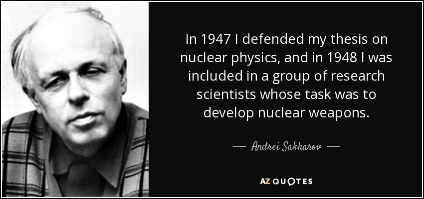 In 1947 I defended my thesis on nuclear physics, and in 1948 I was included in a group of research scientists whose task was to develop nuclear weapons. - Andrei Sakharov