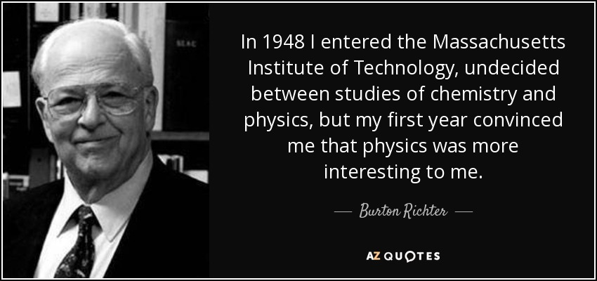 In 1948 I entered the Massachusetts Institute of Technology, undecided between studies of chemistry and physics, but my first year convinced me that physics was more interesting to me. - Burton Richter