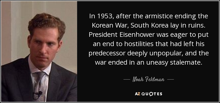 In 1953, after the armistice ending the Korean War, South Korea lay in ruins. President Eisenhower was eager to put an end to hostilities that had left his predecessor deeply unpopular, and the war ended in an uneasy stalemate. - Noah Feldman