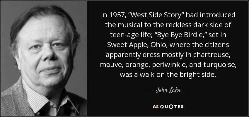 "In 1957, ""West Side Story"" had introduced the musical to the reckless dark side of teen-age life; ""Bye Bye Birdie,"" set in Sweet Apple, Ohio, where the citizens apparently dress mostly in chartreuse, mauve, orange, periwinkle, and turquoise, was a walk on the bright side. - John Lahr"