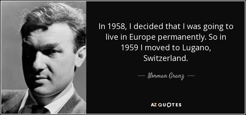 In 1958, I decided that I was going to live in Europe permanently. So in 1959 I moved to Lugano, Switzerland. - Norman Granz