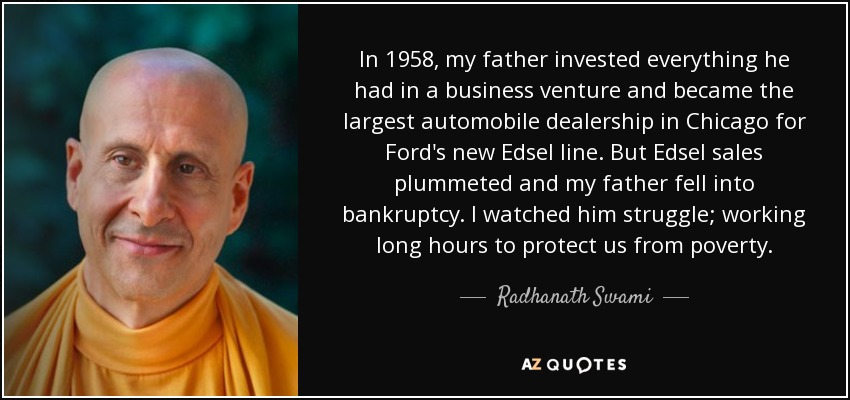 In 1958, my father invested everything he had in a business venture and became the largest automobile dealership in Chicago for Ford's new Edsel line. But Edsel sales plummeted and my father fell into bankruptcy. I watched him struggle; working long hours to protect us from poverty. - Radhanath Swami