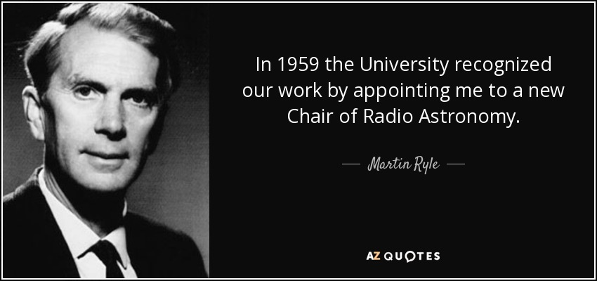 In 1959 the University recognized our work by appointing me to a new Chair of Radio Astronomy. - Martin Ryle